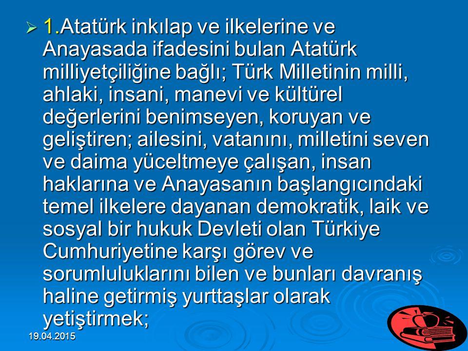 1.Atatürk inkılap ve ilkelerine ve Anayasada ifadesini bulan Atatürk milliyetçiliğine bağlı; Türk Milletinin milli, ahlaki, insani, manevi ve kültürel değerlerini benimseyen, koruyan ve geliştiren; ailesini, vatanını, milletini seven ve daima yüceltmeye çalışan, insan haklarına ve Anayasanın başlangıcındaki temel ilkelere dayanan demokratik, laik ve sosyal bir hukuk Devleti olan Türkiye Cumhuriyetine karşı görev ve sorumluluklarını bilen ve bunları davranış haline getirmiş yurttaşlar olarak yetiştirmek;
