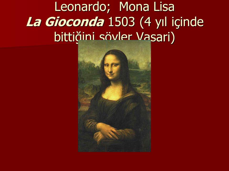 Leonardo; Mona Lisa La Gioconda 1503 (4 yıl içinde bittiğini söyler Vasari)