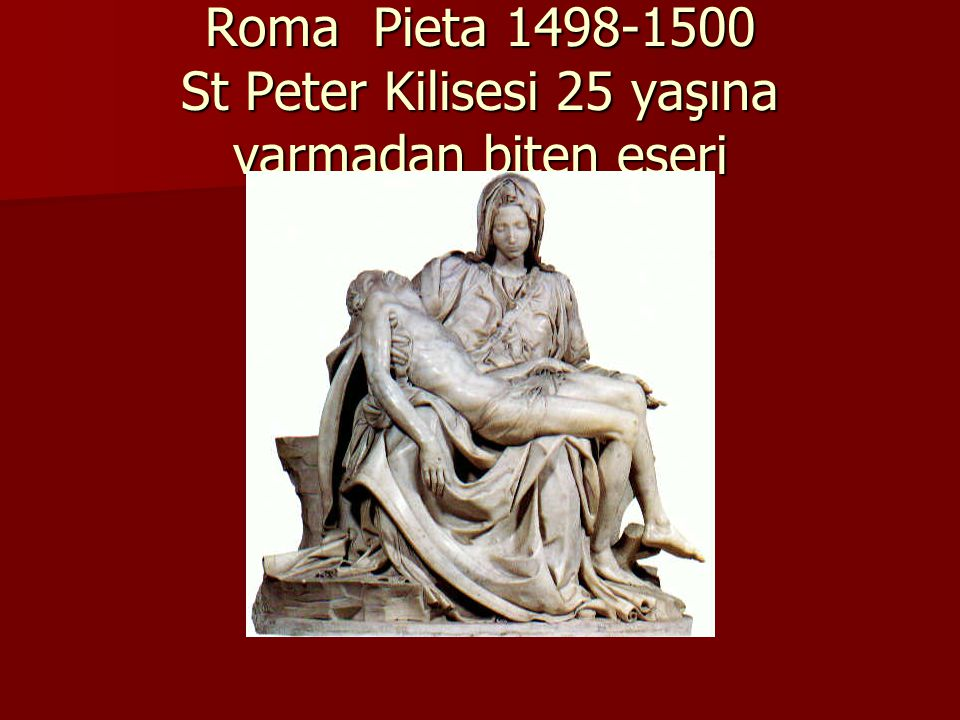Roma Pieta 1498-1500 St Peter Kilisesi 25 yaşına varmadan biten eseri