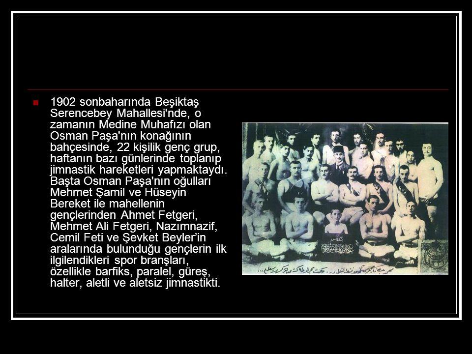 1902 sonbaharında Beşiktaş Serencebey Mahallesi nde, o zamanın Medine Muhafızı olan Osman Paşa nın konağının bahçesinde, 22 kişilik genç grup, haftanın bazı günlerinde toplanıp jimnastik hareketleri yapmaktaydı.