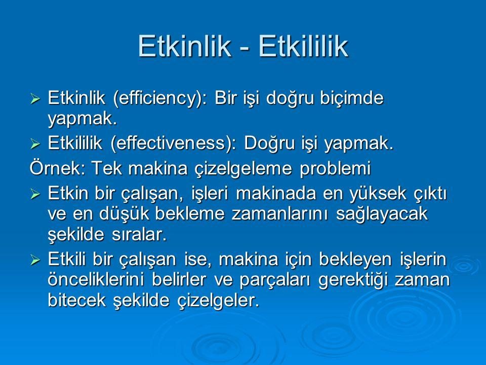 Etkinlik - Etkililik Etkinlik (efficiency): Bir işi doğru biçimde yapmak. Etkililik (effectiveness): Doğru işi yapmak.