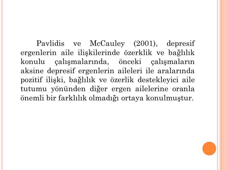 Pavlidis ve McCauley (2001), depresif ergenlerin aile ilişkilerinde özerklik ve bağlılık konulu çalışmalarında, önceki çalışmaların aksine depresif ergenlerin aileleri ile aralarında pozitif ilişki, bağlılık ve özerlik destekleyici aile tutumu yönünden diğer ergen ailelerine oranla önemli bir farklılık olmadığı ortaya konulmuştur.