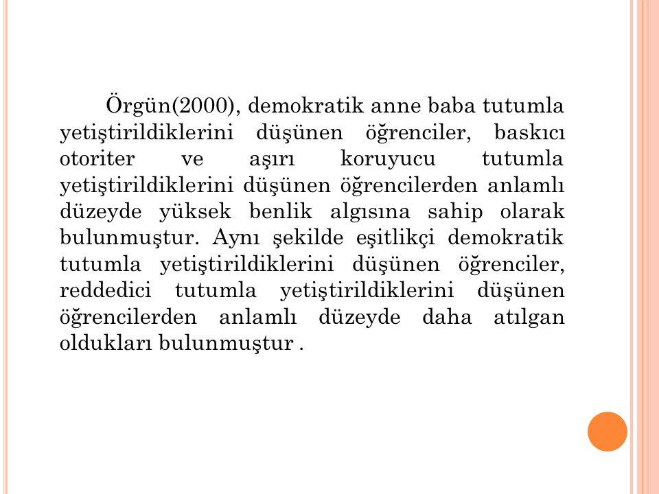 Örgün(2000), demokratik anne baba tutumla yetiştirildiklerini düşünen öğrenciler, baskıcı otoriter ve aşırı koruyucu tutumla yetiştirildiklerini düşünen öğrencilerden anlamlı düzeyde yüksek benlik algısına sahip olarak bulunmuştur.