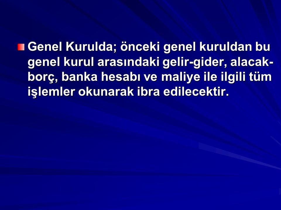 Genel Kurulda; önceki genel kuruldan bu genel kurul arasındaki gelir-gider, alacak-borç, banka hesabı ve maliye ile ilgili tüm işlemler okunarak ibra edilecektir.