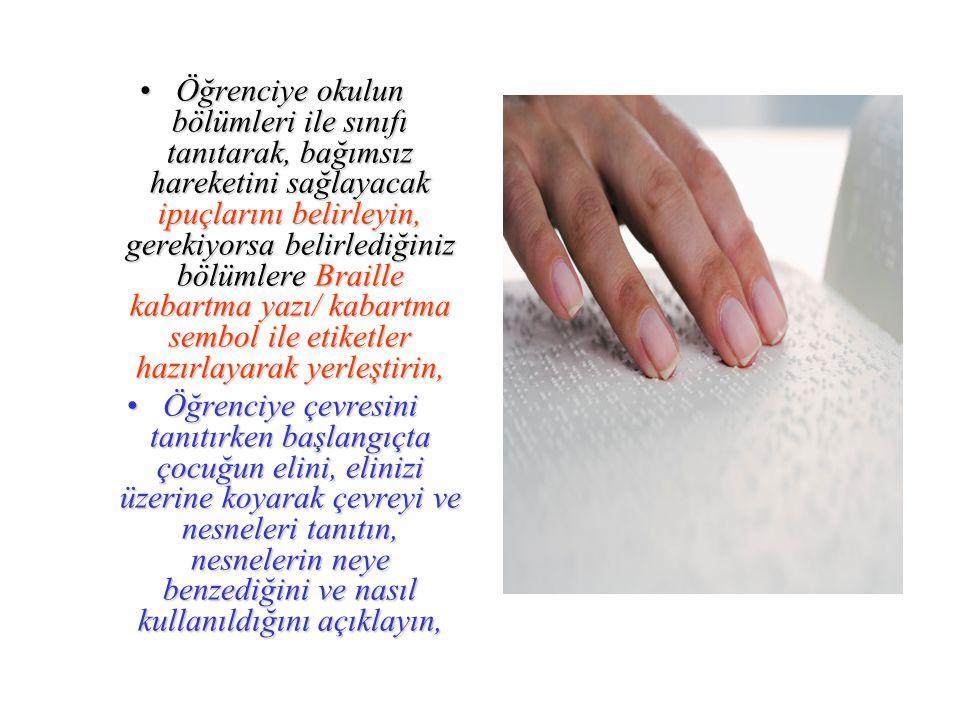 Öğrenciye okulun bölümleri ile sınıfı tanıtarak, bağımsız hareketini sağlayacak ipuçlarını belirleyin, gerekiyorsa belirlediğiniz bölümlere Braille kabartma yazı/ kabartma sembol ile etiketler hazırlayarak yerleştirin,