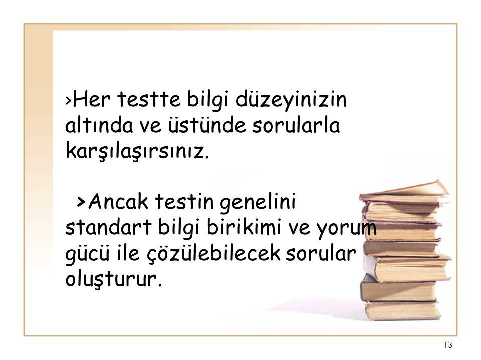 >Her testte bilgi düzeyinizin altında ve üstünde sorularla karşılaşırsınız.