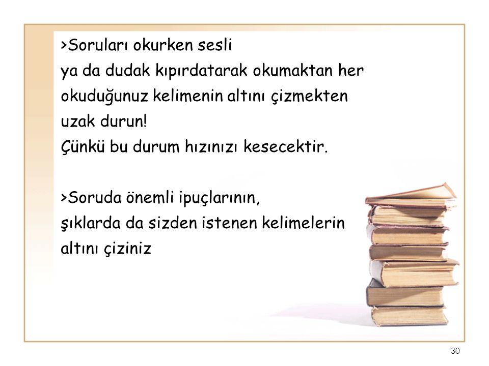 >Soruları okurken sesli ya da dudak kıpırdatarak okumaktan her okuduğunuz kelimenin altını çizmekten uzak durun.