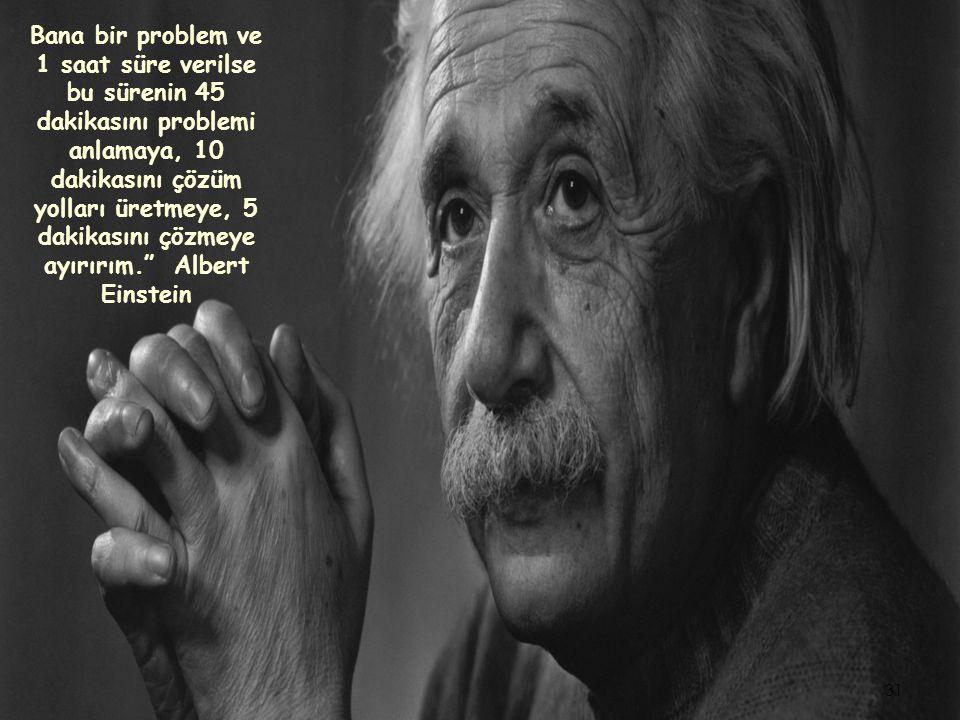 Bana bir problem ve 1 saat süre verilse bu sürenin 45 dakikasını problemi anlamaya, 10 dakikasını çözüm yolları üretmeye, 5 dakikasını çözmeye ayırırım. Albert Einstein