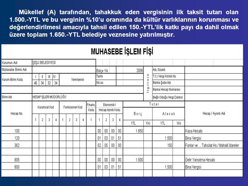 Mükellef (A) tarafından, tahakkuk eden vergisinin ilk taksit tutarı olan 1.500.-YTL ve bu verginin %10'u oranında da kültür varlıklarının korunması ve değerlendirilmesi amacıyla tahsil edilen 150.-YTL'lik katkı payı da dahil olmak üzere toplam 1.650.-YTL belediye veznesine yatırılmıştır.