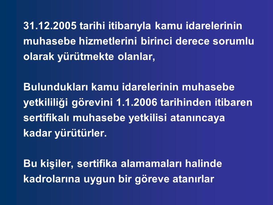 31.12.2005 tarihi itibarıyla kamu idarelerinin muhasebe hizmetlerini birinci derece sorumlu olarak yürütmekte olanlar, Bulundukları kamu idarelerinin muhasebe yetkililiği görevini 1.1.2006 tarihinden itibaren sertifikalı muhasebe yetkilisi atanıncaya kadar yürütürler.