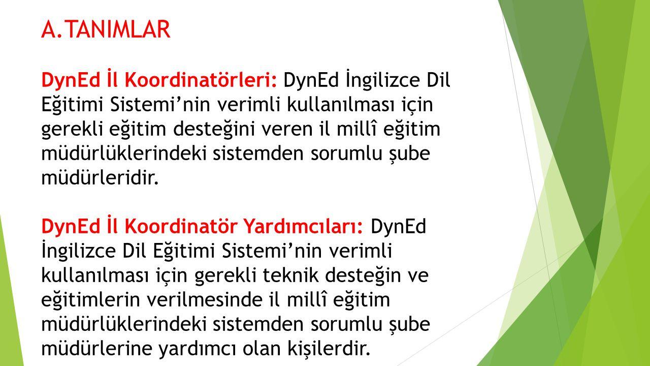A.TANIMLAR DynEd İl Koordinatörleri: DynEd İngilizce Dil Eğitimi Sistemi'nin verimli kullanılması için gerekli eğitim desteğini veren il millî eğitim müdürlüklerindeki sistemden sorumlu şube müdürleridir.
