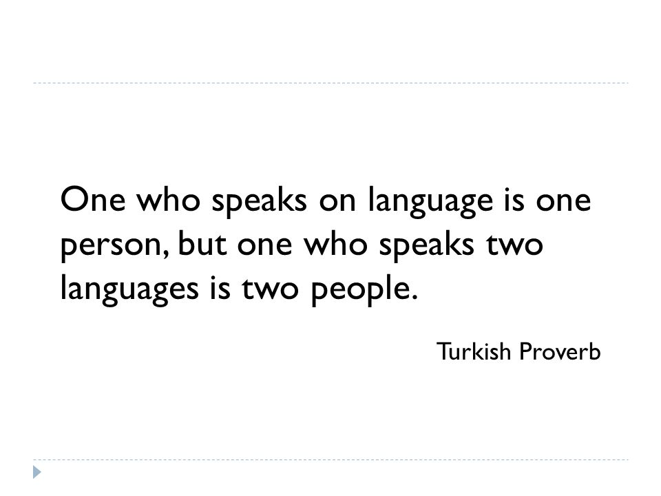 One who speaks on language is one person, but one who speaks two languages is two people.