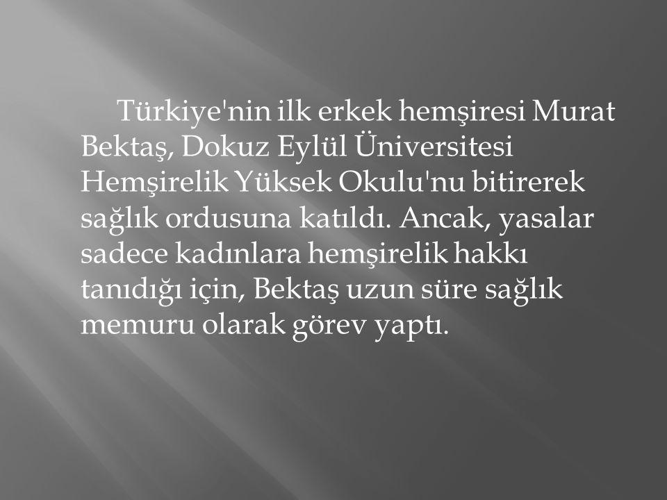 Türkiye nin ilk erkek hemşiresi Murat Bektaş, Dokuz Eylül Üniversitesi Hemşirelik Yüksek Okulu nu bitirerek sağlık ordusuna katıldı.