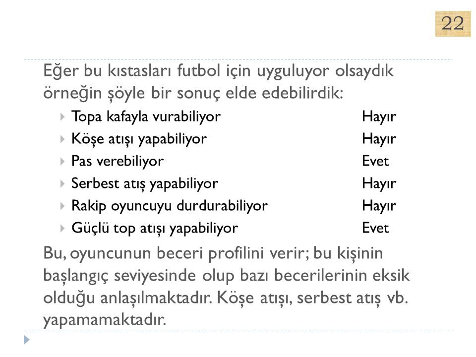 22 Eğer bu kıstasları futbol için uyguluyor olsaydık örneğin şöyle bir sonuç elde edebilirdik: Topa kafayla vurabiliyor Hayır.
