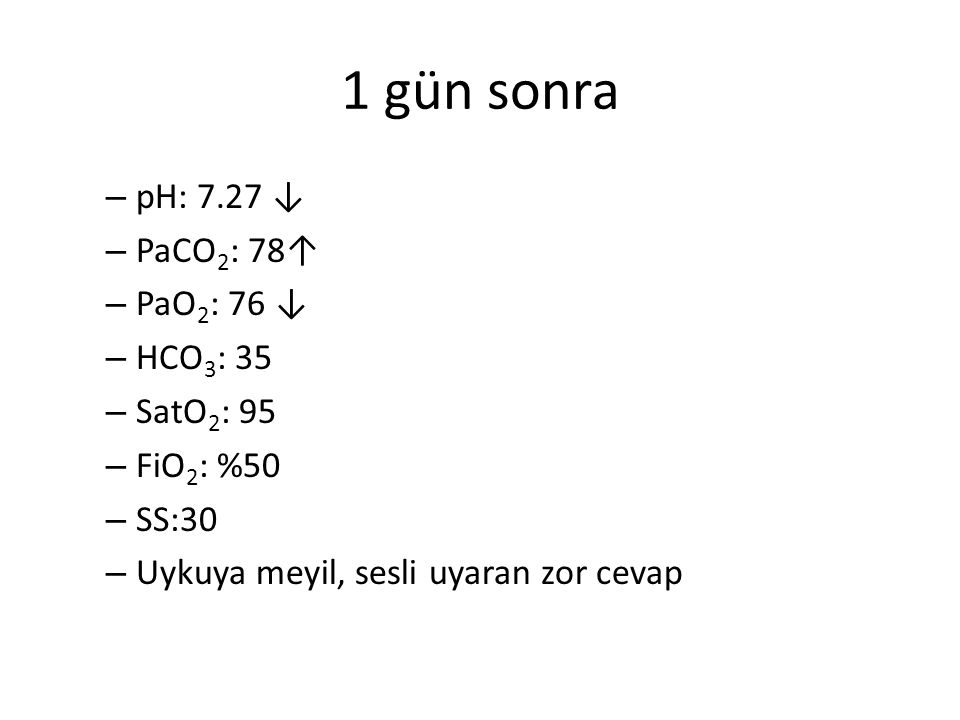 1 gün sonra pH: 7.27 ↓ PaCO2: 78↑ PaO2: 76 ↓ HCO3: 35 SatO2: 95