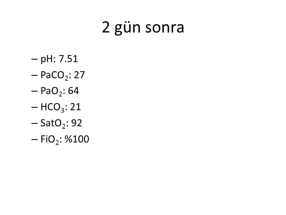 2 gün sonra pH: 7.51 PaCO2: 27 PaO2: 64 HCO3: 21 SatO2: 92 FiO2: %100