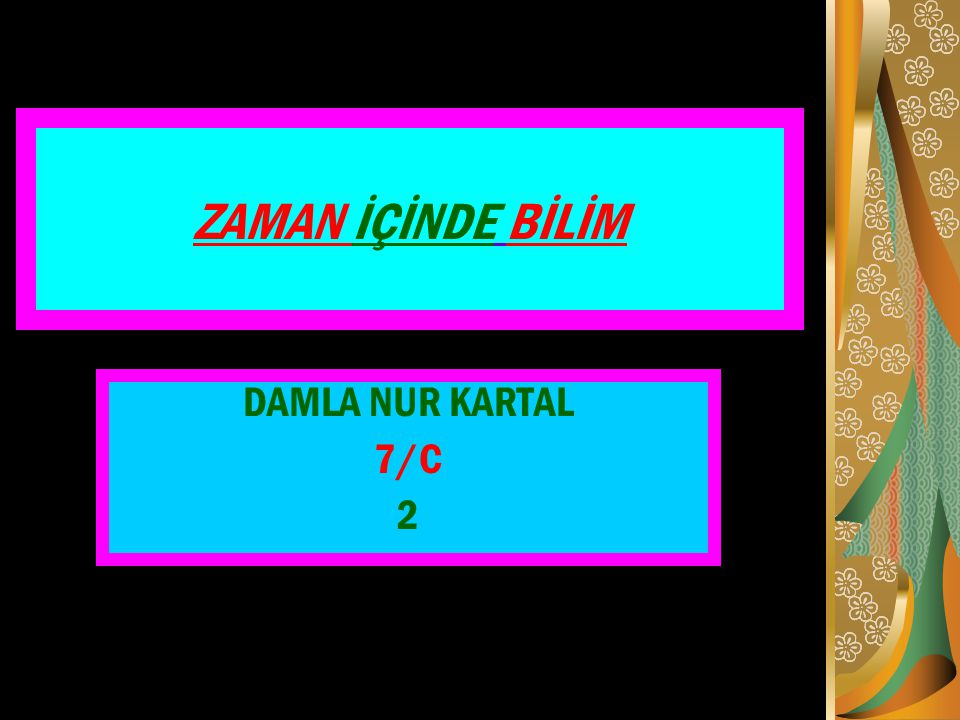 ZAMAN İÇİNDE BİLİM DAMLA NUR KARTAL 7/C 2