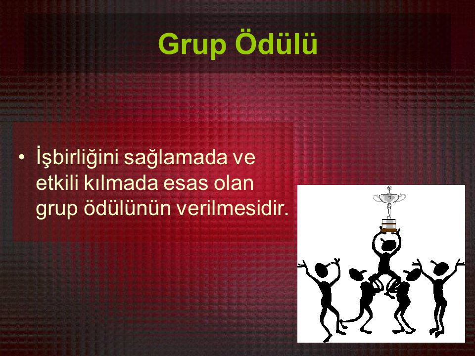 Grup Ödülü İşbirliğini sağlamada ve etkili kılmada esas olan grup ödülünün verilmesidir.