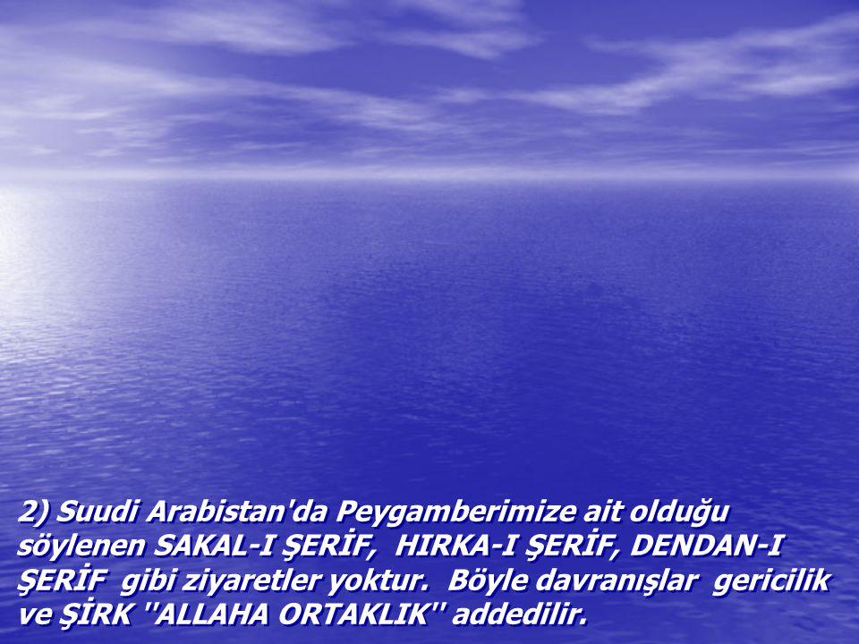 2) Suudi Arabistan da Peygamberimize ait olduğu söylenen SAKAL-I ŞERİF, HIRKA-I ŞERİF, DENDAN-I ŞERİF gibi ziyaretler yoktur.