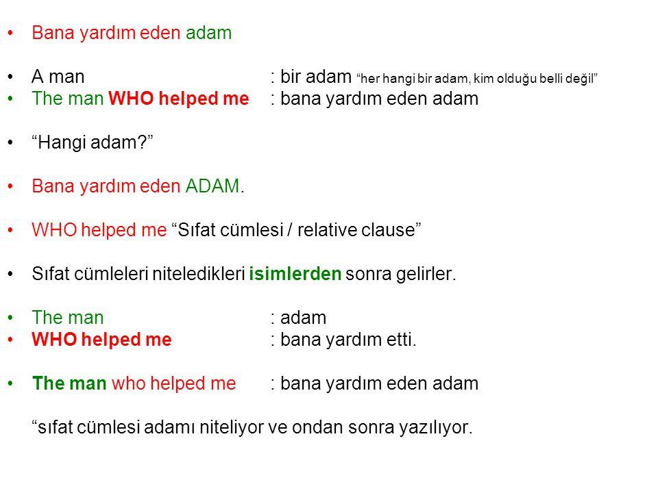 Bana yardım eden adam A man : bir adam her hangi bir adam, kim olduğu belli değil The man WHO helped me : bana yardım eden adam.