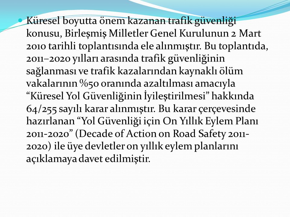 Küresel boyutta önem kazanan trafik güvenliği konusu, Birleşmiş Milletler Genel Kurulunun 2 Mart 2010 tarihli toplantısında ele alınmıştır.