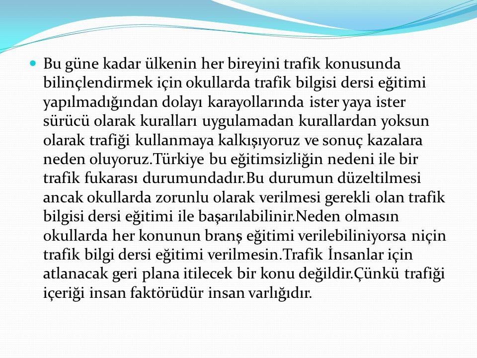 Bu güne kadar ülkenin her bireyini trafik konusunda bilinçlendirmek için okullarda trafik bilgisi dersi eğitimi yapılmadığından dolayı karayollarında ister yaya ister sürücü olarak kuralları uygulamadan kurallardan yoksun olarak trafiği kullanmaya kalkışıyoruz ve sonuç kazalara neden oluyoruz.Türkiye bu eğitimsizliğin nedeni ile bir trafik fukarası durumundadır.Bu durumun düzeltilmesi ancak okullarda zorunlu olarak verilmesi gerekli olan trafik bilgisi dersi eğitimi ile başarılabilinir.Neden olmasın okullarda her konunun branş eğitimi verilebiliniyorsa niçin trafik bilgi dersi eğitimi verilmesin.Trafik İnsanlar için atlanacak geri plana itilecek bir konu değildir.Çünkü trafiği içeriği insan faktörüdür insan varlığıdır.