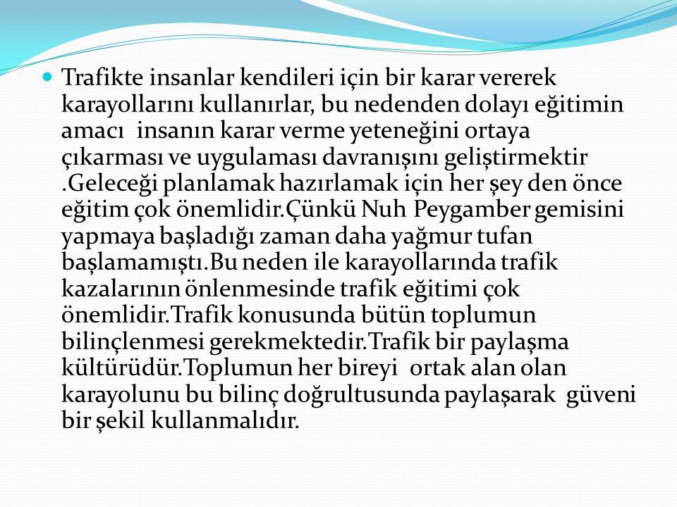 Trafikte insanlar kendileri için bir karar vererek karayollarını kullanırlar, bu nedenden dolayı eğitimin amacı insanın karar verme yeteneğini ortaya çıkarması ve uygulaması davranışını geliştirmektir .Geleceği planlamak hazırlamak için her şey den önce eğitim çok önemlidir.Çünkü Nuh Peygamber gemisini yapmaya başladığı zaman daha yağmur tufan başlamamıştı.Bu neden ile karayollarında trafik kazalarının önlenmesinde trafik eğitimi çok önemlidir.Trafik konusunda bütün toplumun bilinçlenmesi gerekmektedir.Trafik bir paylaşma kültürüdür.Toplumun her bireyi ortak alan olan karayolunu bu bilinç doğrultusunda paylaşarak güveni bir şekil kullanmalıdır.