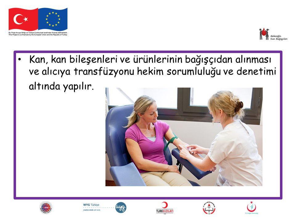 Kan, kan bileşenleri ve ürünlerinin bağışçıdan alınması ve alıcıya transfüzyonu hekim sorumluluğu ve denetimi altında yapılır.