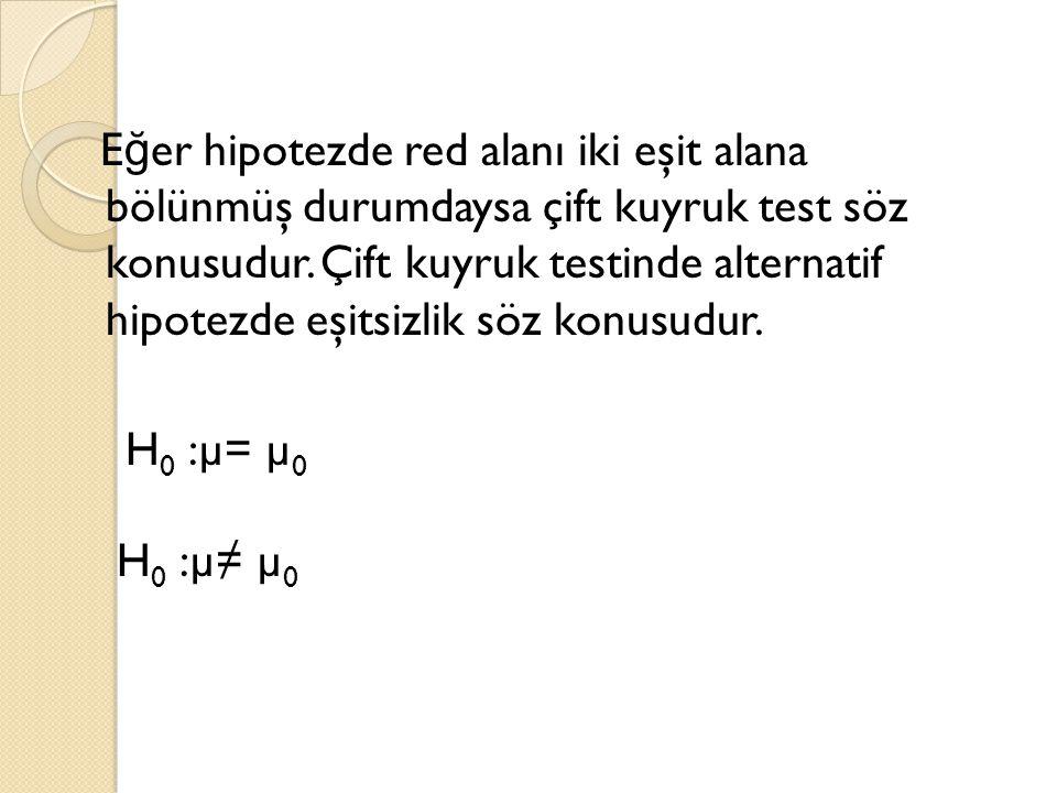Eğer hipotezde red alanı iki eşit alana bölünmüş durumdaysa çift kuyruk test söz konusudur.