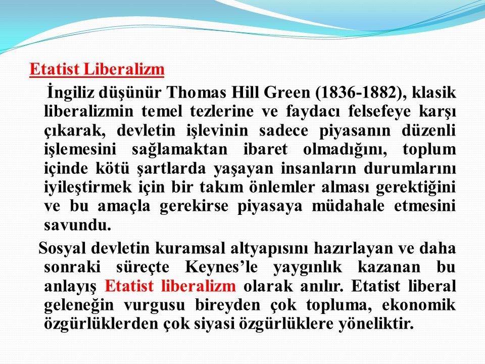 Etatist Liberalizm İngiliz düşünür Thomas Hill Green (1836-1882), klasik liberalizmin temel tezlerine ve faydacı felsefeye karşı çıkarak, devletin işlevinin sadece piyasanın düzenli işlemesini sağlamaktan ibaret olmadığını, toplum içinde kötü şartlarda yaşayan insanların durumlarını iyileştirmek için bir takım önlemler alması gerektiğini ve bu amaçla gerekirse piyasaya müdahale etmesini savundu.