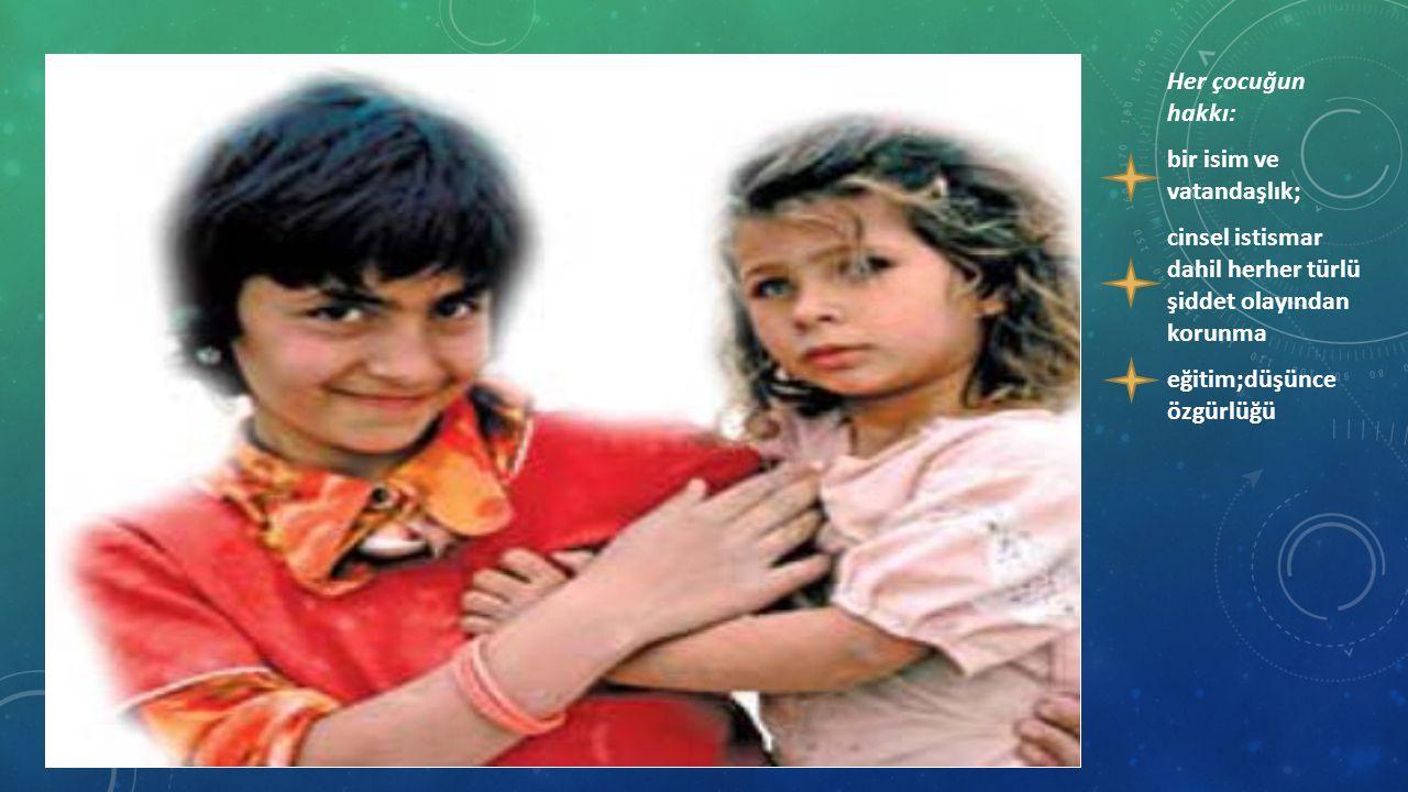 Her çocuğun hakkı: bir isim ve vatandaşlık; cinsel istismar dahil herher türlü şiddet olayından korunma eğitim;düşünce özgürlüğü