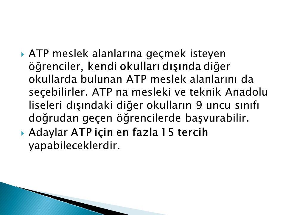 ATP meslek alanlarına geçmek isteyen öğrenciler, kendi okulları dışında diğer okullarda bulunan ATP meslek alanlarını da seçebilirler. ATP na mesleki ve teknik Anadolu liseleri dışındaki diğer okulların 9 uncu sınıfı doğrudan geçen öğrencilerde başvurabilir.