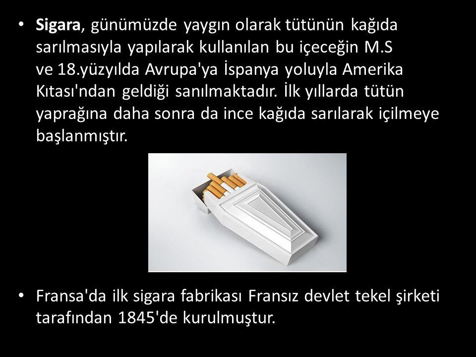 Sigara, günümüzde yaygın olarak tütünün kağıda sarılmasıyla yapılarak kullanılan bu içeceğin M.S ve 18.yüzyılda Avrupa ya İspanya yoluyla Amerika Kıtası ndan geldiği sanılmaktadır. İlk yıllarda tütün yaprağına daha sonra da ince kağıda sarılarak içilmeye başlanmıştır.