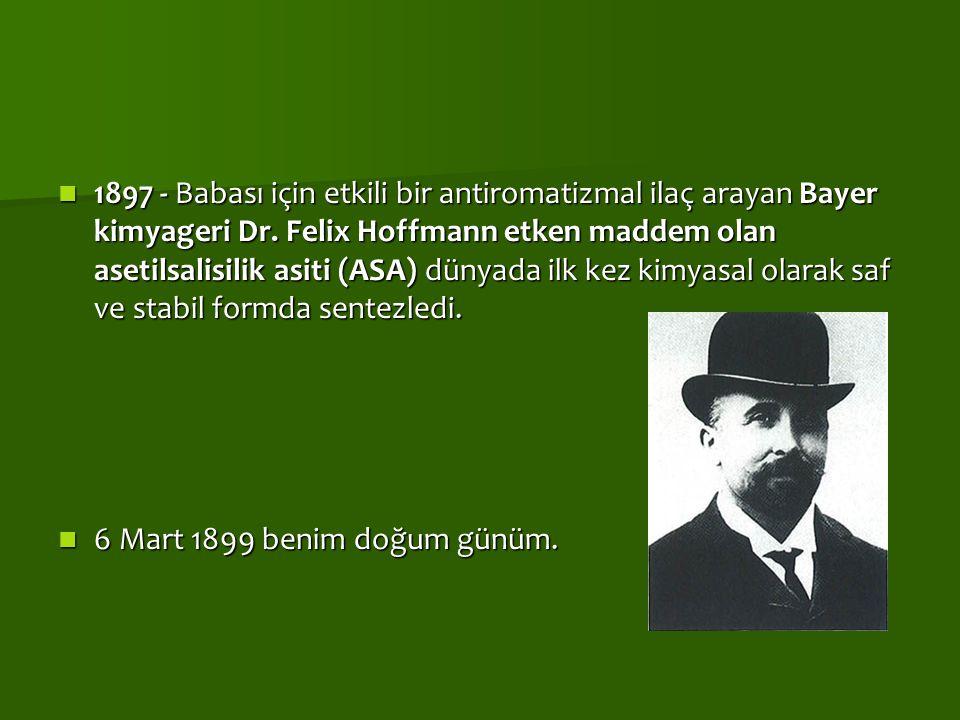 1897 - Babası için etkili bir antiromatizmal ilaç arayan Bayer kimyageri Dr. Felix Hoffmann etken maddem olan asetilsalisilik asiti (ASA) dünyada ilk kez kimyasal olarak saf ve stabil formda sentezledi.