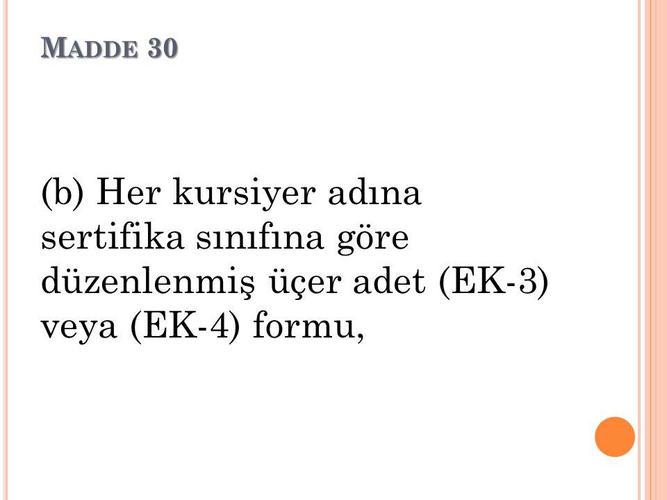 Madde 30 (b) Her kursiyer adına sertifika sınıfına göre düzenlenmiş üçer adet (EK-3) veya (EK-4) formu,