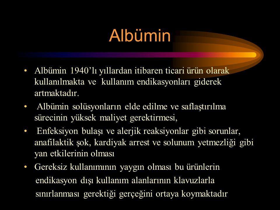 Albümin Albümin 1940'lı yıllardan itibaren ticari ürün olarak kullanılmakta ve kullanım endikasyonları giderek artmaktadır.