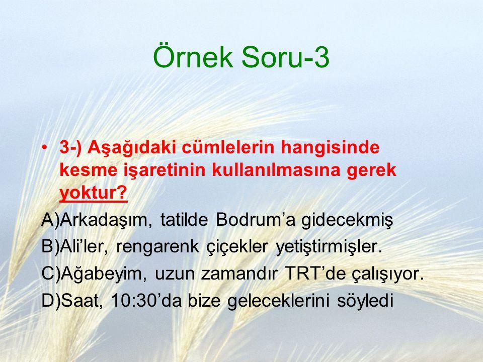 Örnek Soru-3 3-) Aşağıdaki cümlelerin hangisinde kesme işaretinin kullanılmasına gerek yoktur A)Arkadaşım, tatilde Bodrum'a gidecekmiş.