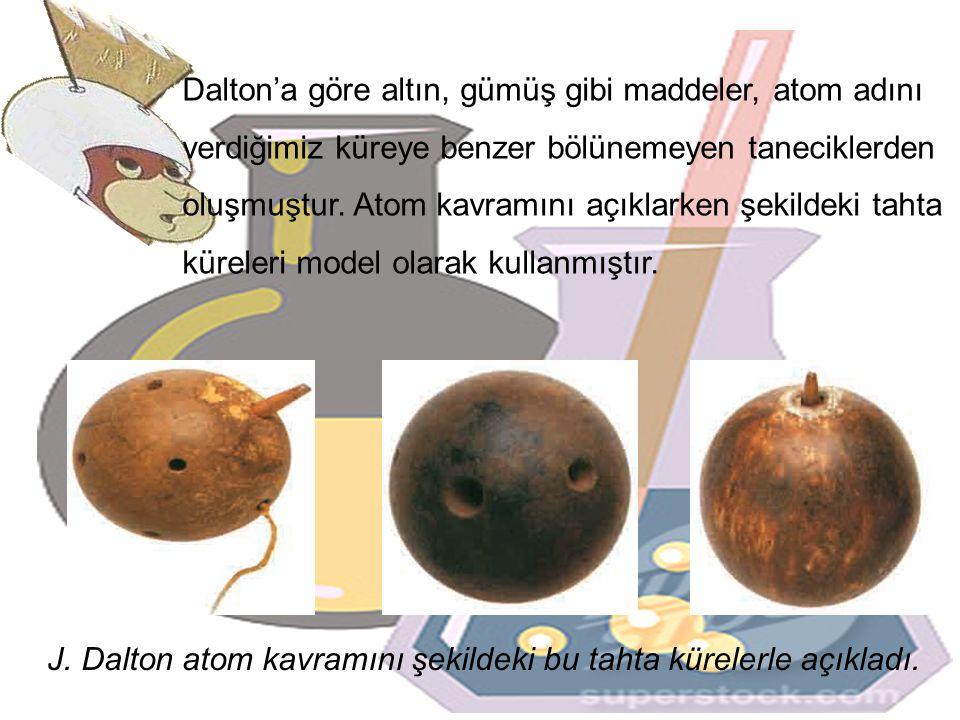 Dalton'a göre altın, gümüş gibi maddeler, atom adını verdiğimiz küreye benzer bölünemeyen taneciklerden oluşmuştur. Atom kavramını açıklarken şekildeki tahta küreleri model olarak kullanmıştır.