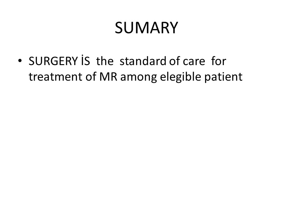 SUMARY SURGERY İS the standard of care for treatment of MR among elegible patient