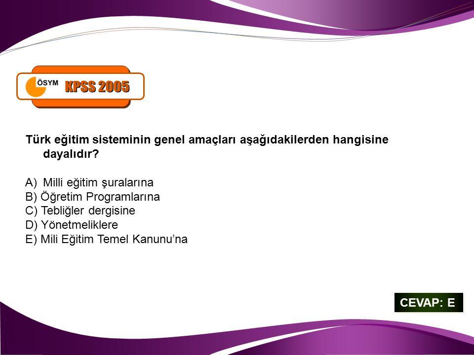 KPSS 2005 Türk eğitim sisteminin genel amaçları aşağıdakilerden hangisine dayalıdır Milli eğitim şuralarına.