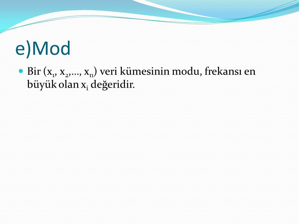 e)Mod Bir (x1, x2,…, xn) veri kümesinin modu, frekansı en büyük olan xi değeridir.