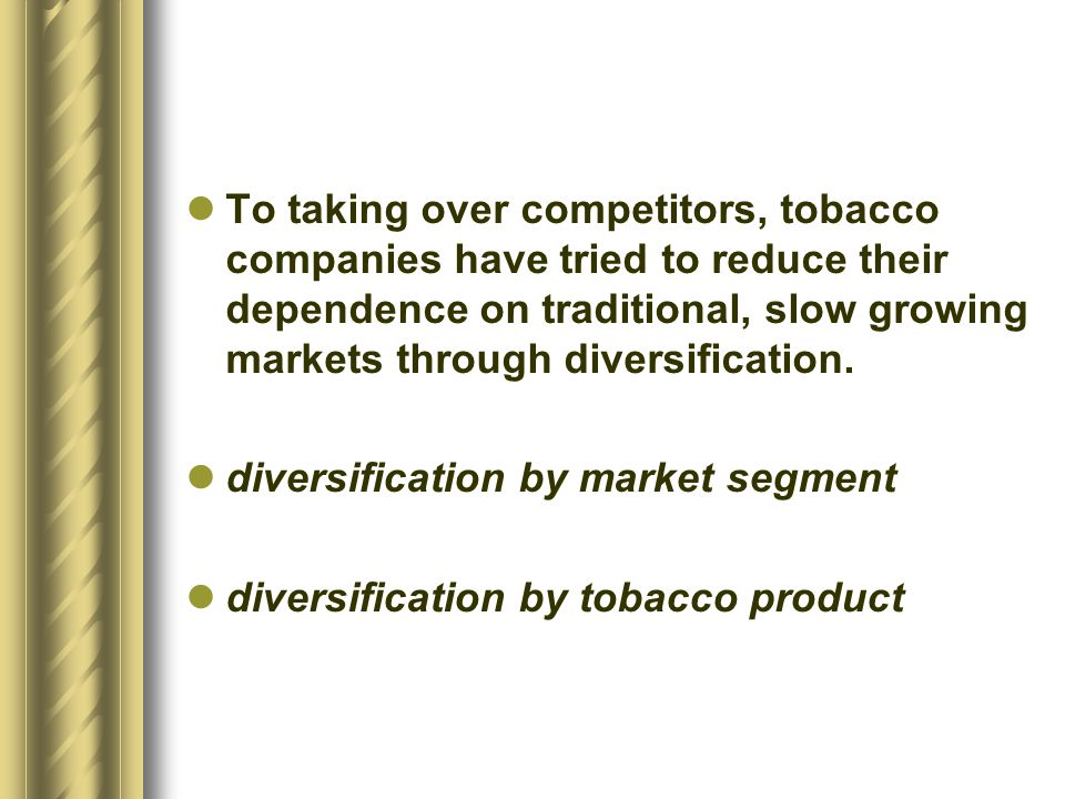 To taking over competitors, tobacco companies have tried to reduce their dependence on traditional, slow growing markets through diversification.