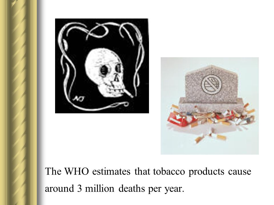 The WHO estimates that tobacco products cause around 3 million deaths per year.