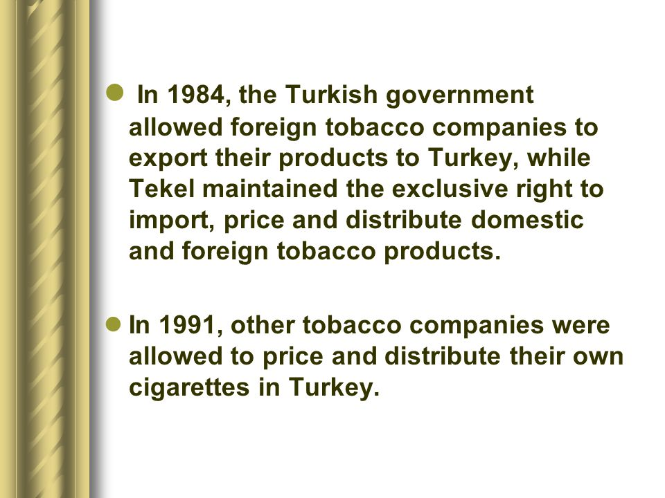 In 1984, the Turkish government allowed foreign tobacco companies to export their products to Turkey, while Tekel maintained the exclusive right to import, price and distribute domestic and foreign tobacco products.