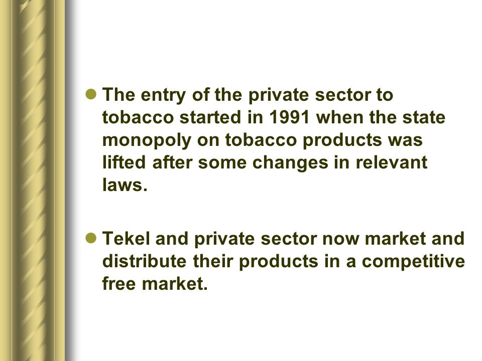 The entry of the private sector to tobacco started in 1991 when the state monopoly on tobacco products was lifted after some changes in relevant laws.