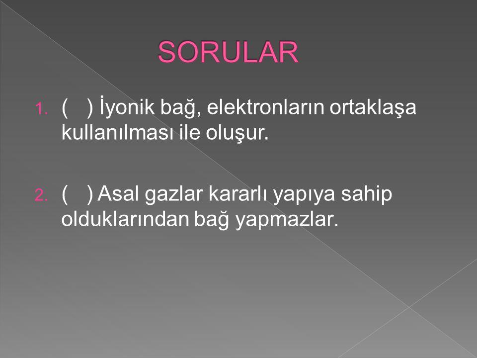 SORULAR ( ) İyonik bağ, elektronların ortaklaşa kullanılması ile oluşur.