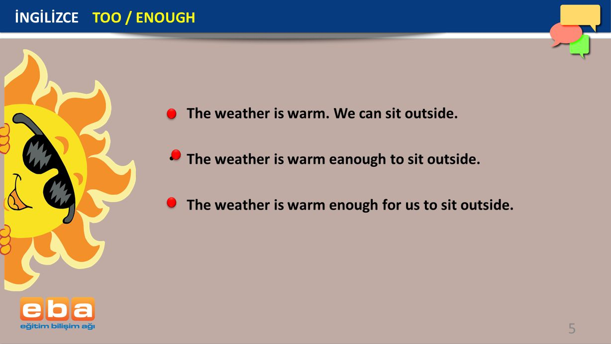 İNGİLİZCE TOO / ENOUGH The weather is warm. We can sit outside. The weather is warm eanough to sit outside.