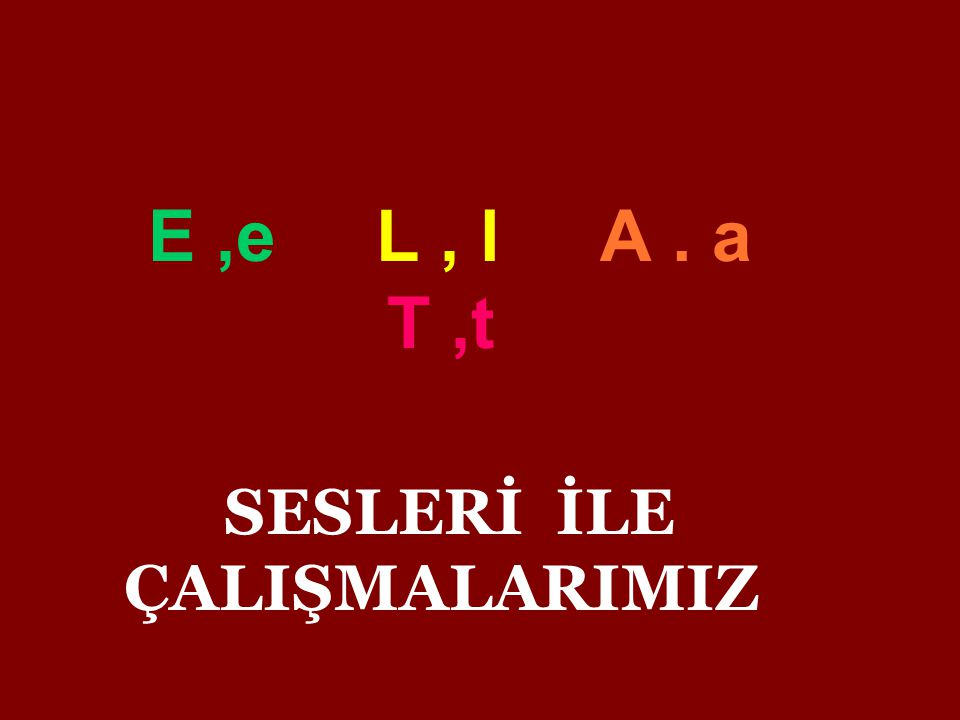 E ,e L , l A . a T ,t SESLERİ İLE ÇALIŞMALARIMIZ