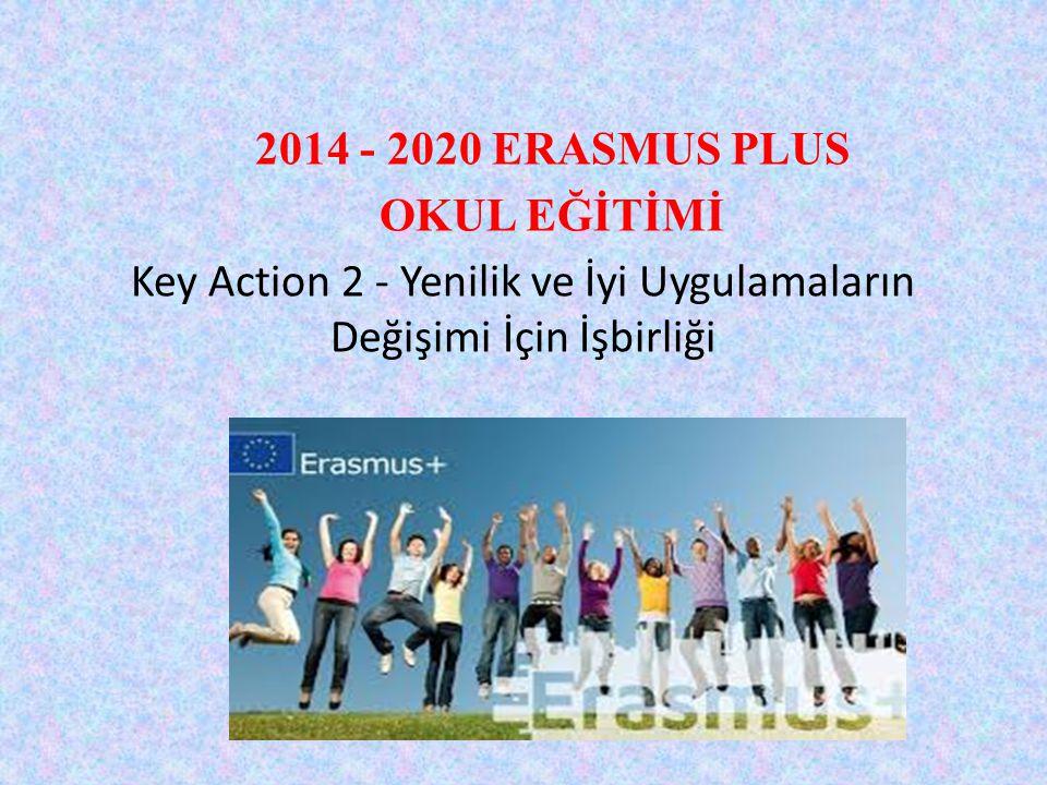2014 - 2020 ERASMUS PLUS OKUL EĞİTİMİ Key Action 2 - Yenilik ve İyi Uygulamaların Değişimi İçin İşbirliği