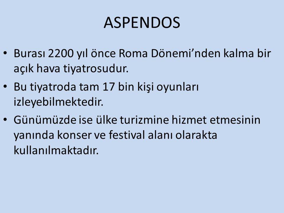 ASPENDOS Burası 2200 yıl önce Roma Dönemi'nden kalma bir açık hava tiyatrosudur. Bu tiyatroda tam 17 bin kişi oyunları izleyebilmektedir.